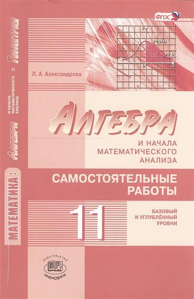 Александрова Л. Алгебра и начала математического анализа. 11 класс. Самостоятельные работы (базовый и углубленный уровни) цена