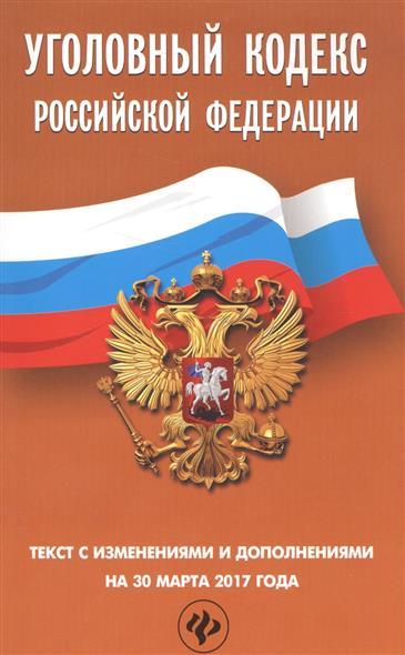 Уголовный Кодекс Российской Федерации. Текст с изменениями и дополнениями на 30 марта 2017 года
