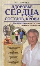 Здоровье сердца, сосудов, крови. 700 рецептов от целителя Николая Мазнева
