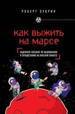 Зубрин Р. Как выжить на Марсе. Надежное пособие по выживанию и процветанию на красной планете