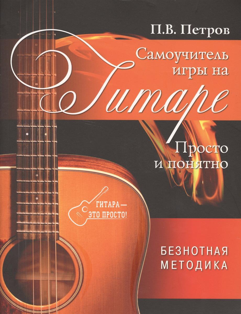 Петров П. Самоучитель игры на гитаре. Просто и понятно. Безнотная методика
