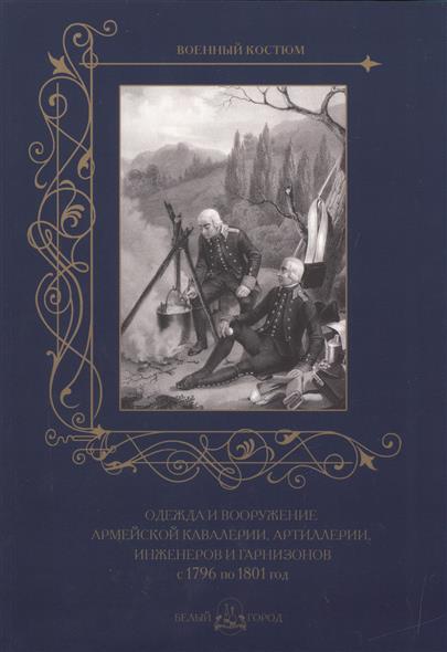 Пантилеева А. (ред.-сост.) Одежда и вооружение армейской кавалерии, артиллерии, инженеров и гарнизонов с 1796 по 1801 год