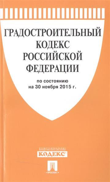 Градостроительный кодекс Российской Федерации. По состоянию на 30 ноября 2015 г.