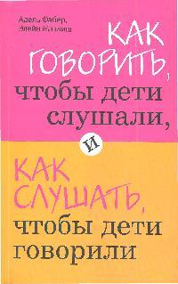Фабер А., Мазлиш Э. Как говорить чтобы дети слушали... василькина юлия константиновна как говорить чтобы дети вас услышали или фабер и мазлиш по русски