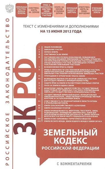 Земельный кодекс Российской Федерации.  Текст с изменениями и дополнениями на 15 июня 2012 года
