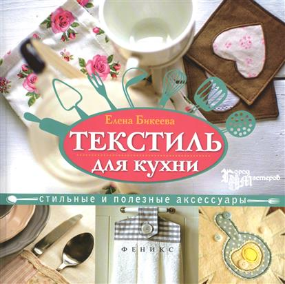 Бикеева Е. Текстиль для кухни. Стильные и полезные аксессуары