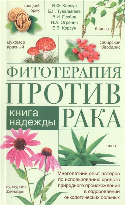 Корсун В., Тувальбаев Б., Глебов В., Огренич Н., Корсун Е. Фитотерапия против рака. Книга надежды