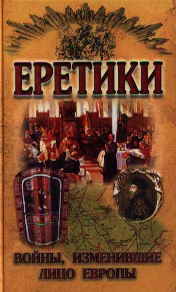 Малишевский Н. (сост.) Еретики. Войны, изменившие лицо Европы ISBN: 9789855493243