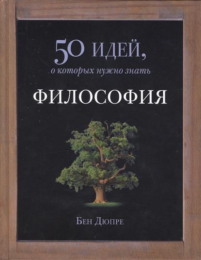 Дюпре Б. Философия. 50 идей, о которых нужно знать будущее 50 идей о которых нужно знать