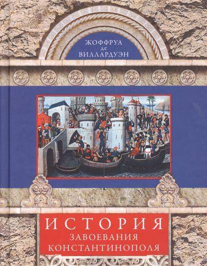 де Виллардуэн Ж. История завоевания Константинополя