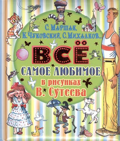 Маршак С., Михалков С., Чуковский К. и др. Все самое любимое в рисунках В. Сутеева