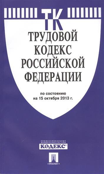 Трудовой кодекс Российской Федерации по состоянию на 15 октября 2013 г.