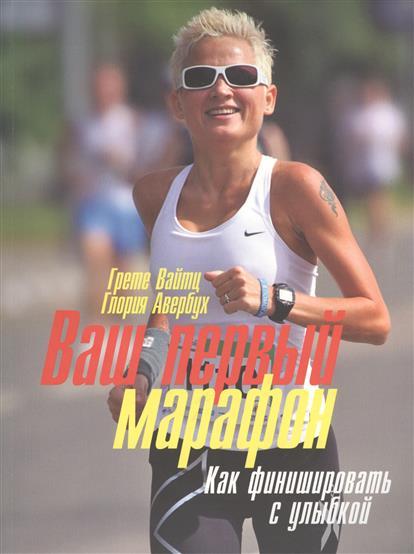 Ваш первый марафон. Как финишировать с улыбкой. Полное руководство
