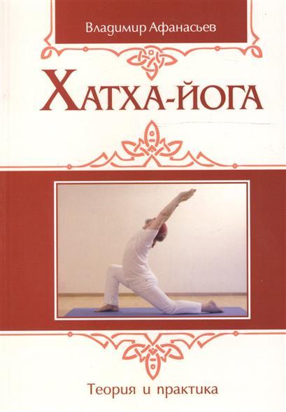 Афанасьев В. Хатха-йога. Теория и практика. Том 1. Древнеиндийское учение о психофизическом совершенстве