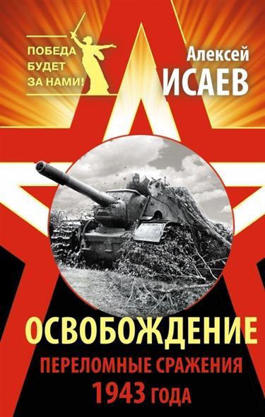 Исаев А. Освобождение. Переломные сражения 1943 года