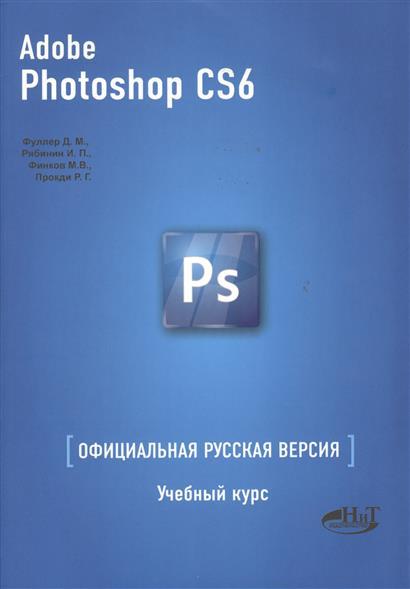 Фуллер Д., Рябинин И., Финков М., Прокди Р. Adobe Photoshop CS6. Официальная русская версия. Учебный курс коллектив авторов adobe photoshop lightroom 5 официальный учебный курс