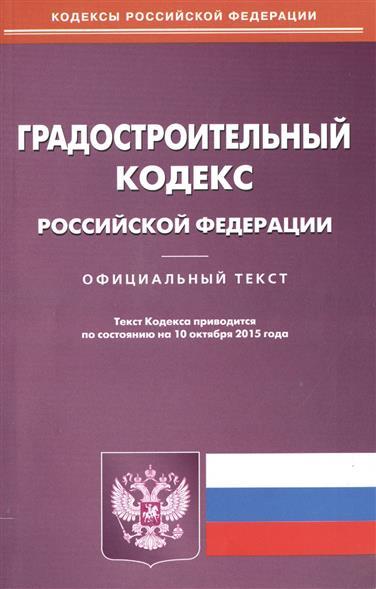 Градостроительный кодекс Российской Федерации. Официальный текст. 10 октября 2015