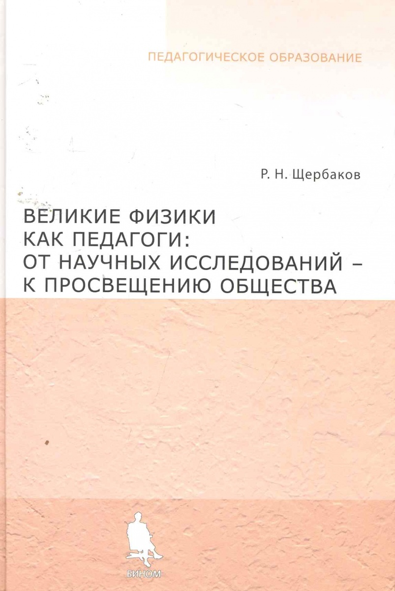 Великие физики как педагоги: от научных исследований - к просвещению общества / (Педагогическое образование). Щербаков Р. (Бином)