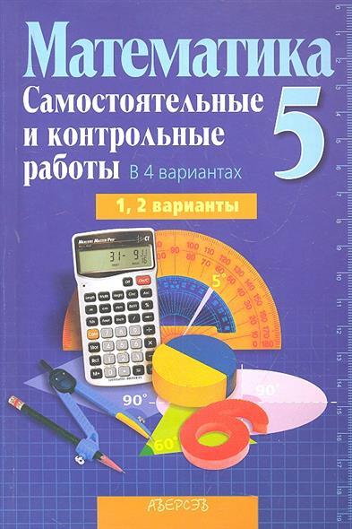 Математика 5. Самостоятельные и контрольные работы в 4 вариантах. 1, 2 варианты. Пособие для учителей общеобразовательных учреждений с русским языком обучения.