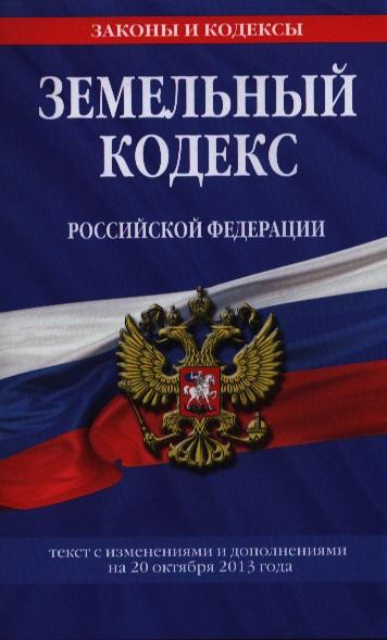Земельный кодекс Российской Федерации. Текст с изменениями и дополнениями на 20 октября 2013 года