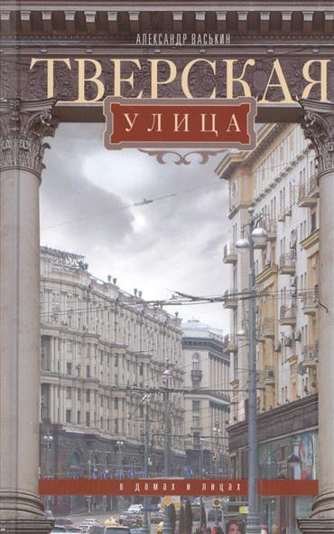 Васькин А. Тверская улица в домах и улицах