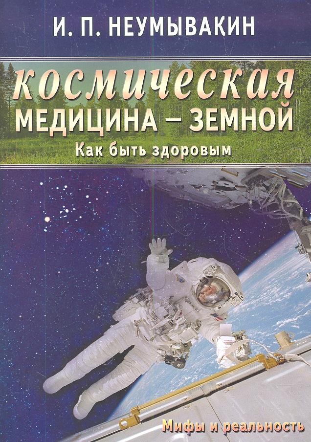 Неумывакин И. Космическая медицина - земной: как быть здоровым. Мифы и реальность ISBN: 9785423601096