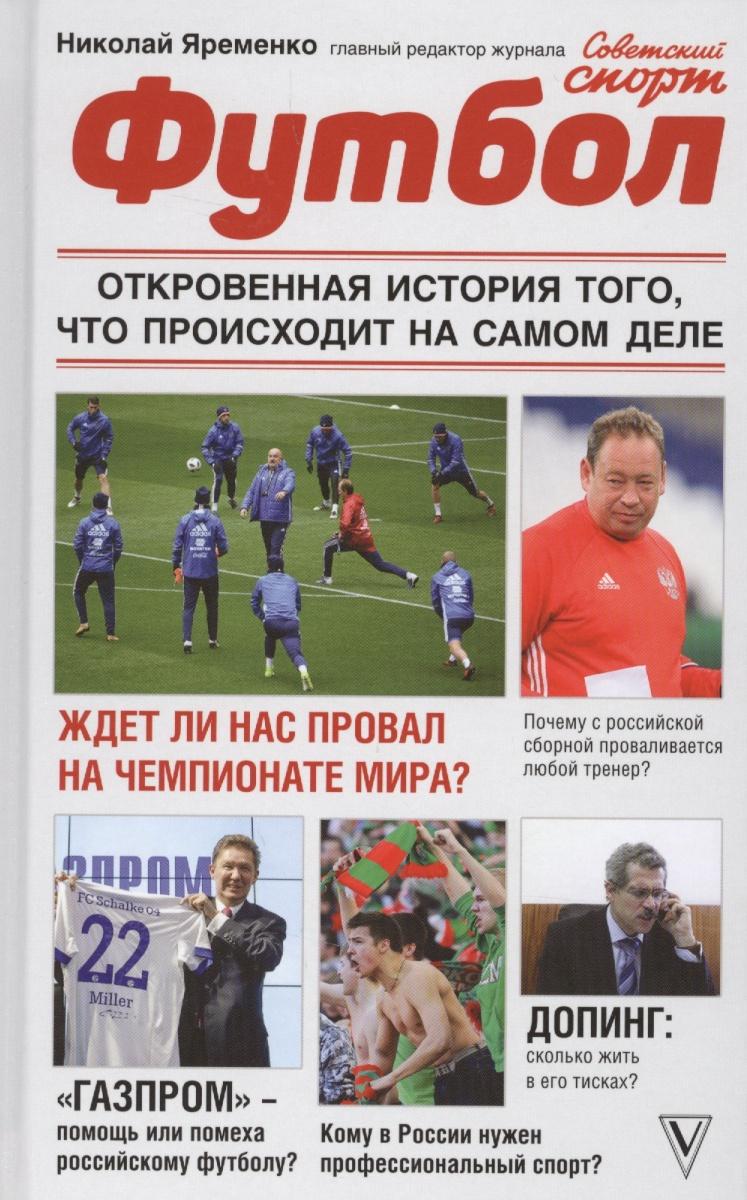 Яременко Н. Футбол: откровенная история того, что происходит на самом деле ISBN: 9785171070632 николай яременко футбол откровенная история того что происходит на самом деле