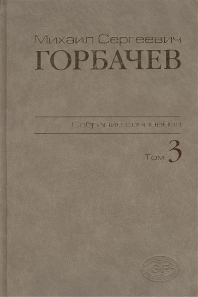 Горбачев М. Михаил Сергеевич Горбачев. Собрание сочинений. Том 3. Октябрь 1985 - апрель 1986