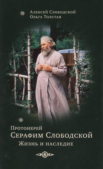 Слободской А., Толстая О. Протоиерей Серафим Слободской. Жизнь и наследие