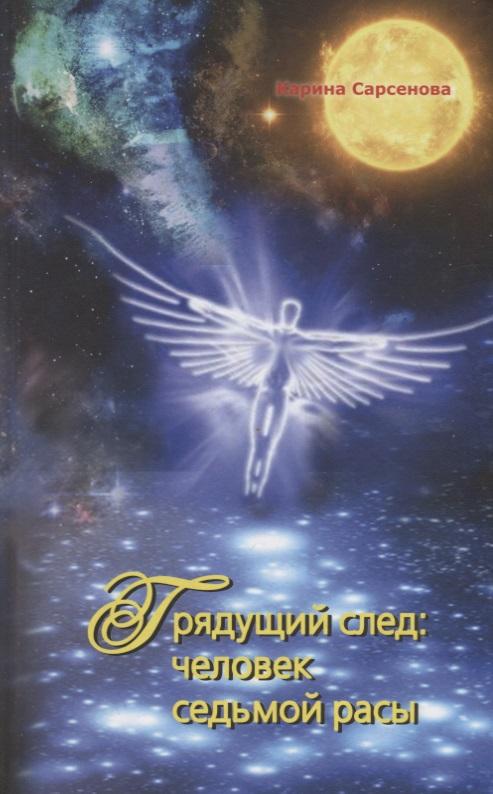 Сарсенова К. Грядущий след: человек седьмой расы чтобы приблизить век грядущий