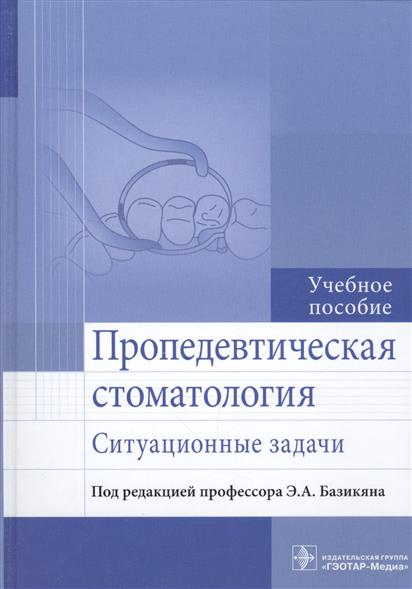 Базикян Э. (ред.) Пропедевтическая стоматология. Ситуационные задачи