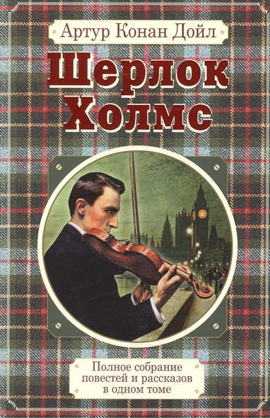 Дойл А. Полное собрание повестей и рассказов о Шерлоке Холмсе в одном томе полное собрание рассказов в одном томе