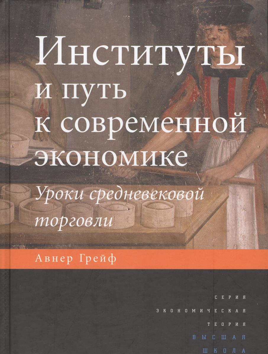 Грейф А. Институты и путь к современной экономике. Уроки средневековой торговли