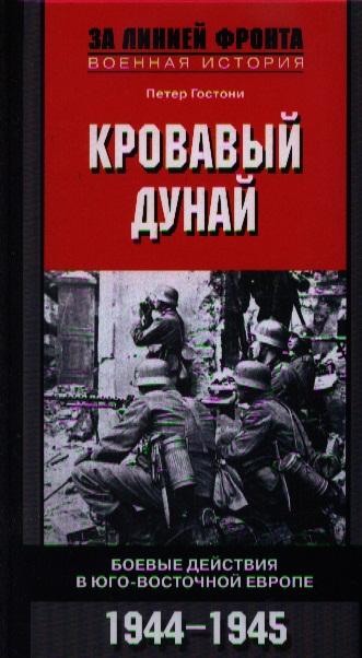 Гостони П. Кровавый Дунай. Боевые действия в Юго-Восточной Европе. 1944-1945