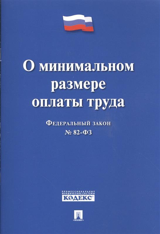 Федеральный закон О минимальном размере оплаты труда ФЗ № 82-ФЗ