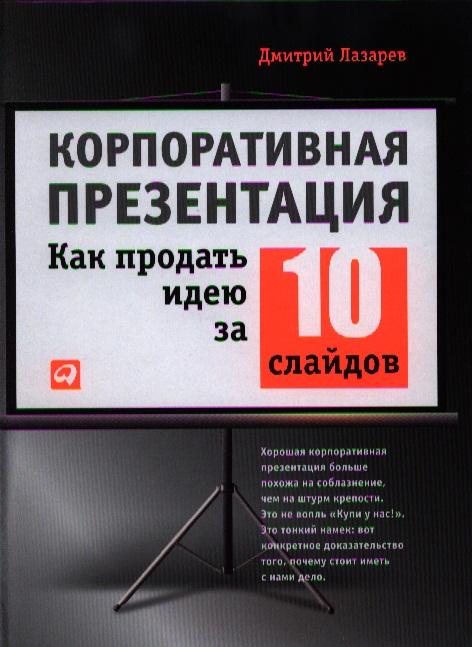 Лазарев Д. Корпоративная презентация. Как продать идею за 10 слайдов ISBN: 9785961418750 дмитрий лазарев 0 корпоративная презентация как продать идею за 10 слайдов isbn 978 5 9614 6665 2