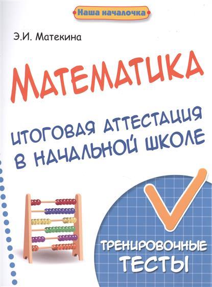 Матекина Э. Математика. Итоговая аттестация в начальной школе. Тренировочные тесты цены