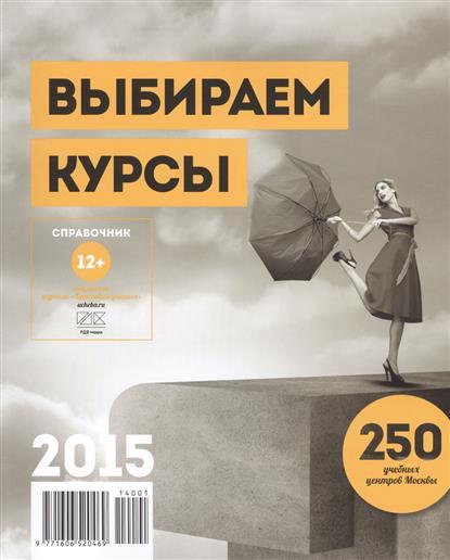 Выбираем курсы. Справочник 2015. 250 учебных центров Москвы