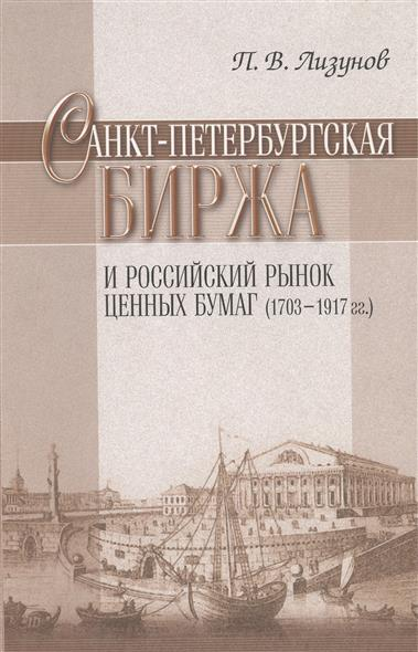 Лизунов П. Санкт-Петербургская биржа и российский рынок ценных бумаг (1703-1917 гг.) санкт петербург 1703 1917