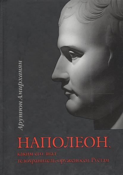 Амирханян А. Наполеон, каким его знал телохранитель-оруженосец Рустам. Исторический роман. 2 издание микоян а сталин каким я его знал