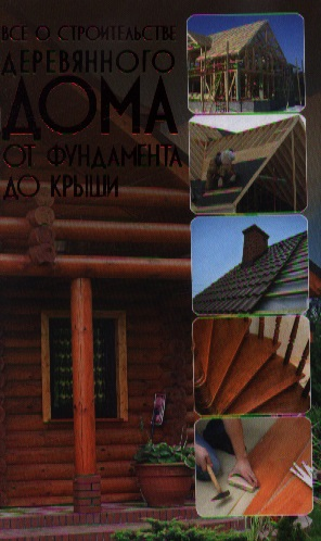 Все о строительстве деревяннного дома. От фундамента до крыши