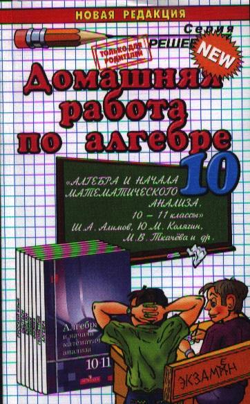 """Домашняя работа по алгебре за 10 класс к учебнику """"Алгебра и начала математического анализа. 10-11 классы. Ш.А. Алимов, Ю.М. Колягин, М.В. Ткачев. Издание двенадцатое, переработанное и исправленное"""