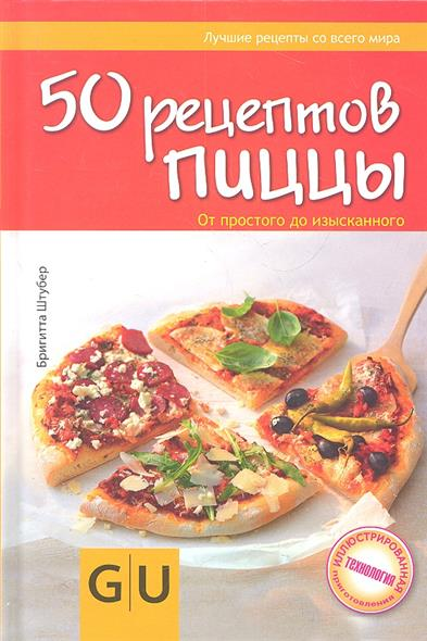 Штубер Б. 50 рецептов пиццы. От простого до изысканного 50 быстрых и простых рецептов вкусно и полезно от простого до изысканного
