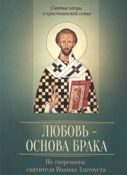 Иванов В. (сост.) Любовь - основа брака. По творениям святителя Иоанна Златоуста
