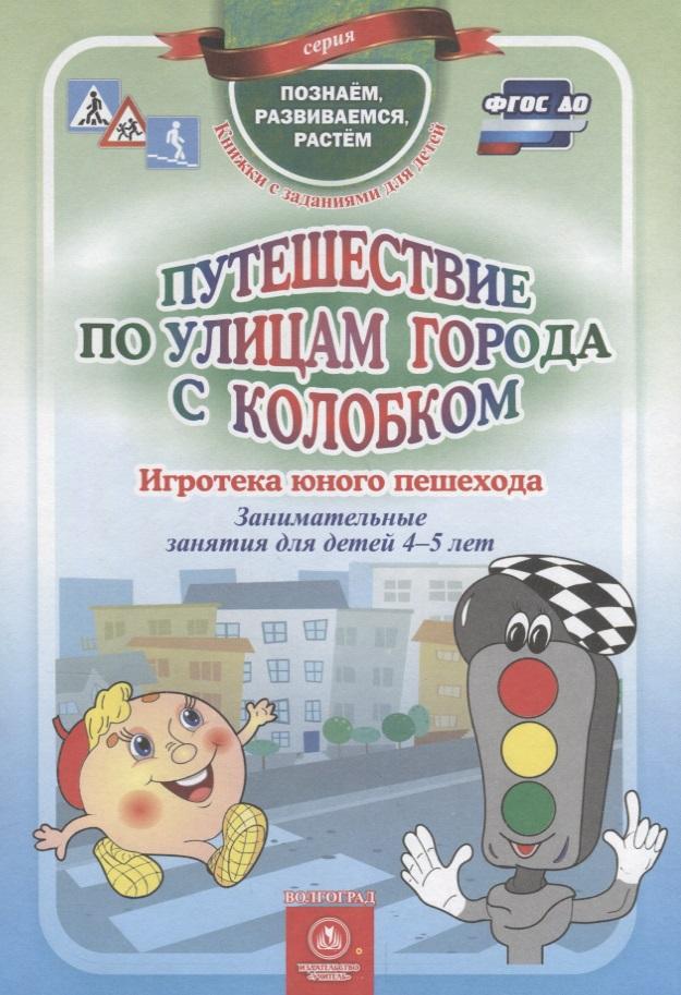 Путешествие по улицам города с Колобком. Игротека юного пешехода. Занимательные занятия для детей 4-5 лет