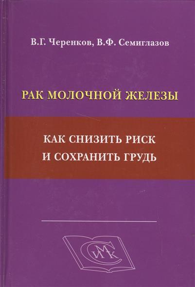 Черенков В., Семиглазов В. Рак молочной железы. Как снизить риск и сохранить грудь реабилитация после удаления молочной железы