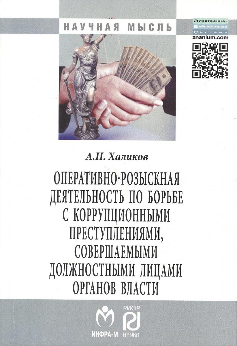 Халиков А. Оперативно-розыскная деятельность по борьбе с коррупционными преступлениями, совершаемыми должностными лицами органов власти. Монография. Издание второе, исправленное и дополненное ISBN: 9785369010624