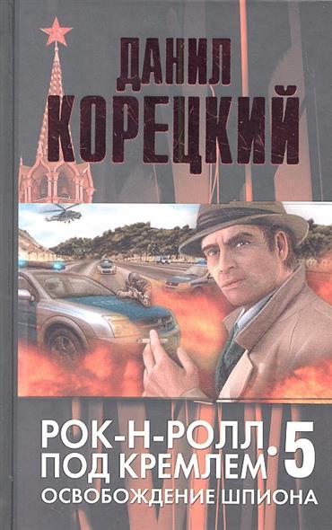 Корецкий Д. Рок-н-ролл под Кремлем. Книга пятая. Освобождение шпиона ник рок н ролл дежурный по небу dvd