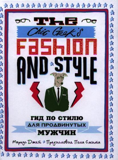 Джей М. The Chic Geek`s Fashion & Style. Гид по стилю для продвинутых мужчин chic chic chic s greatest hits