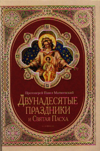 Матвеевский П. Двунадесятые праздники и Святая Пасха савченко п императрица александра святая мученица